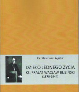 Dzieło jednego życia. Ksiądz prałat Wacław Bliziński (1870-1944)