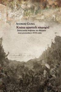 Kraina upartych niepogód. Zniszczenia wojenne na obszarze ziemi przemyskiej w XVII wieku