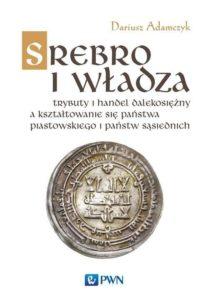 Srebro i władza. Trybuty i handel dalekosiężny a kształtowanie się państwa piastowskiego i państw sąsiednich w latach 800-1100