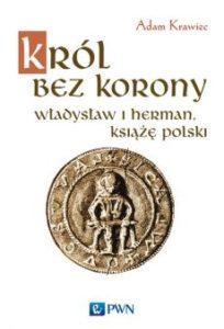 Król bez korony. Władysław Herman książę polski