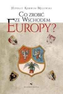"""Okładka książki """"Co zrobić ze wschodem Europy"""" Hipolita Korwin-Milewskiego"""