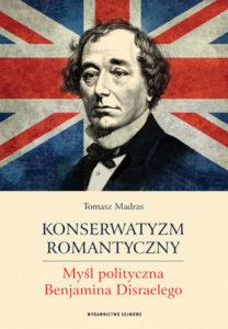 Konserwatyzm romantyczny. Myśl polityczna Benjamina Disraelego
