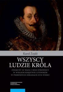 Wszyscy ludzie króla. Zygmunt III Waza i jego stronnicy w Wielkim Księstwie Litewskim w pierwszych dekadach XVII wieku